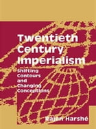 Twentieth Century Imperialism: Shifting Contours and Changing Conceptions by Rajen Harshe