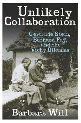 Book Unlikely Collaboration: Gertrude Stein, Bernard Faÿ, and the Vichy Dilemma by Barbara Will