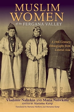 Book Muslim Women of the Fergana Valley: A 19th-Century Ethnography from Central Asia by Vladimir Nalivkin