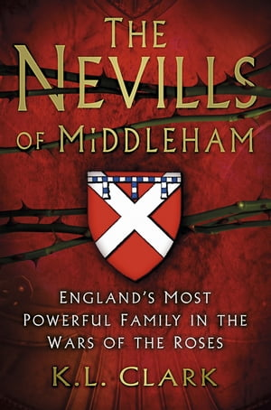 The Nevills of Middleham England's Most Powerful Family in the Wars of the Roses