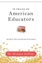 In Praise of American Educators: And How They Can Become Even Better by Richard DuFour