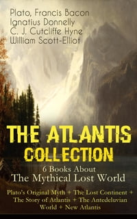 THE ATLANTIS COLLECTION - 6 Books About The Mythical Lost World: Plato's Original Myth + The Lost…