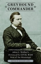 Greyhound Commander: Confederate General John G. Walker's History of the Civil War West of the Mississippi by Richard Lowe