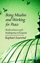 Being Muslim and Working for Peace: Ambivalence and Ambiguity in Gujarat by Raphael Susewind