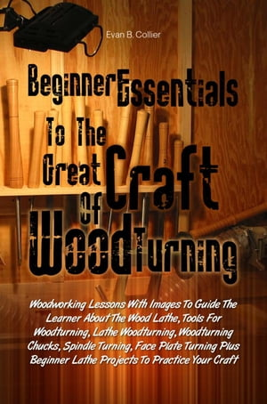 Beginner Essentials To The Great Craft Of Wood Turning Woodworking Lessons With Images To Guide The Learner About The Wood Lathe,  Tools For Woodturnin
