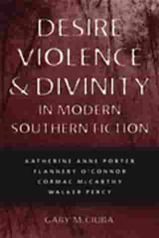 Desire, Violence, and Divinity in Modern Southern Fiction: Katherine Anne Porter, Flannery O'Connor, Cormac McCarthy, Walker Percy