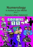 Numerology in Action in Our World: Book 1 by Pamela Lillian Valemont