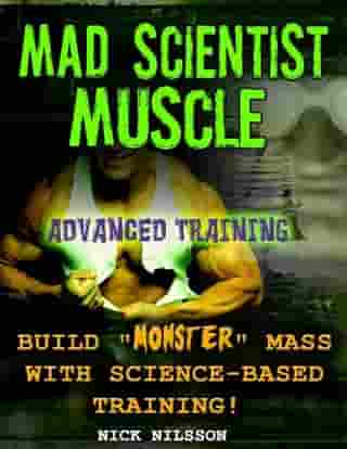 Mad Scientist Muscle: Advanced Training by Nick Nilsson
