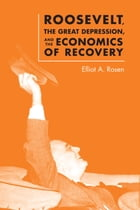 Roosevelt, the Great Depression, and the Economics of Recovery by Elliot A. Rosen