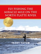 Fly Fishing the Miracle Mile on the North Platte River by Trent Tatum