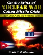 On the Brink of Nuclear War: Cuban Missile Crisis - Soviet Union, Cuba and the United States by Scott S. F. Meaker