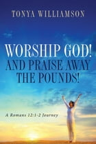 Worship God! And Praise Away The Pounds! by Tonya Williamson