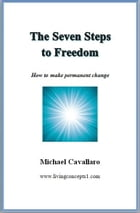 The Seven Steps To Freedom: How to make permanent change by Michael Cavallaro
