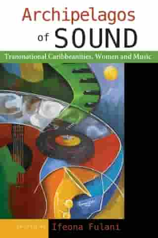 Archipelagos of Sound: Transnational Caribbeanities, Women and Music by Ifeona Fulani