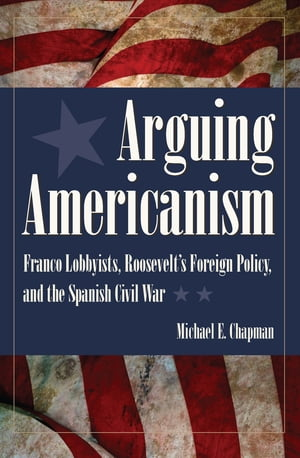 Arguing Americanism Franco Lobbyists,  Roosevelt's Foreign Policy,  and the Spanish Civil War