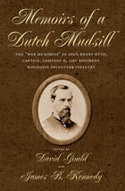 """Memoirs of a Dutch Mudsill: The """"War Memories"""" of John Henry Otto, Captain, Company D, 21st Regiment Wisconsin Volunteer Infantry by David H. Gould"""