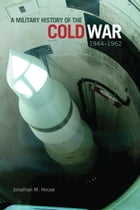 A Military History of the Cold War, 1944–1962 by Jonathan M. House