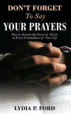 Don't Forget To Say Your Prayers: How to Activate the Power of Prayer in Every Circumstance of Your Life by Lydia P. Ford