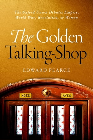 The Golden Talking-Shop The Oxford Union Debates Empire,  World War,  Revolution,  and Women