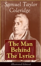 Samuel Taylor Coleridge: The Man Behind The Lyrics (Illustrated Edition): Autobiographical Works…