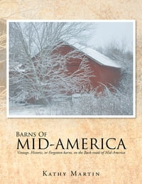 BARNS OF MID-AMERICA: Vintage, Historic, or Forgotten barns, on the Back-roads of Mid-America