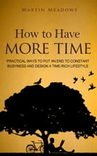How to Have More Time: Practical Ways to Put an End to Constant Busyness and Design a Time-Rich Lifestyle by Martin Meadows