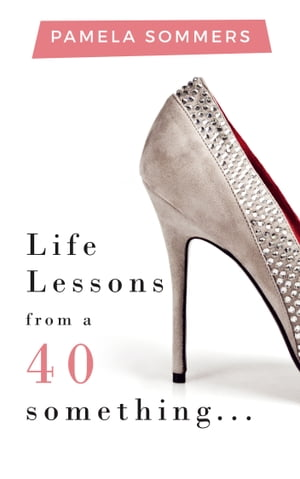 Life Lessons from a 40 something... by Pamela Sommers