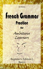 French Grammar Practice for Ambitious Learners - Beginner's Edition I, Basics by M. Rodary