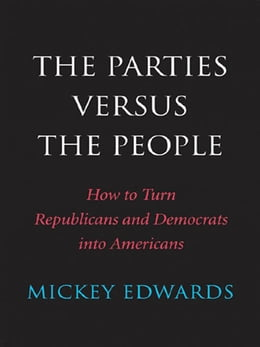 Book The Parties Versus the People: How to Turn Republicans and Democrats into Americans by Mickey Edwards