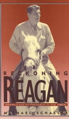 Reckoning with Reagan: America and Its President in the 1980s by Michael Schaller