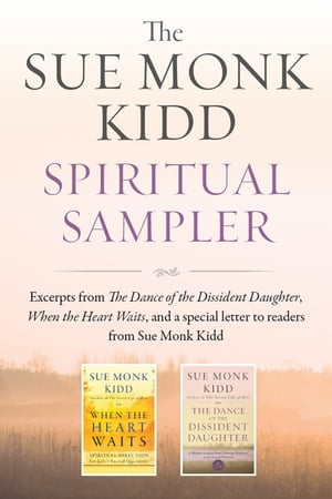 The Sue Monk Kidd Spiritual Sampler Excerpts from The Dance of the Dissident Daughter,  When the Heart Waits,  and a Special Letter to Readers from Sue