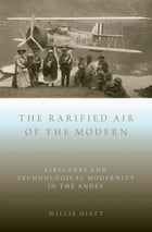 The Rarified Air of the Modern: Airplanes and Technological Modernity in the Andes by Willie Hiatt