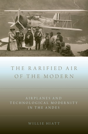 The Rarified Air of the Modern Airplanes and Technological Modernity in the Andes