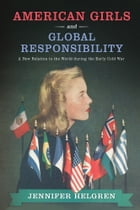 American Girls and Global Responsibility: A New Relation to the World during the Early Cold War by Jennifer Helgren