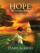 Hope Is Within Reach: Overcoming the Challenges of Autism Spectrum Disorder by Jamie Scheid