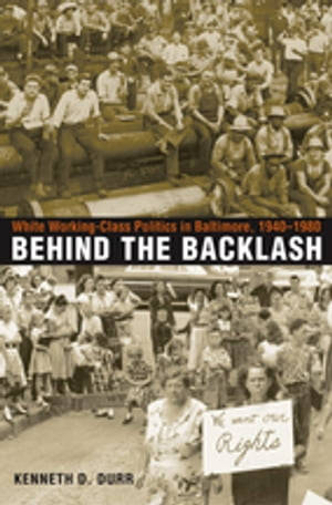 Behind the Backlash White Working-Class Politics in Baltimore,  1940-1980