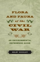 Flora and Fauna of the Civil War: An Environmental Reference Guide by Kelby Ouchley