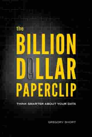 The Billion Dollar Paperclip: Think Smarter About Your Data by Gregory Short