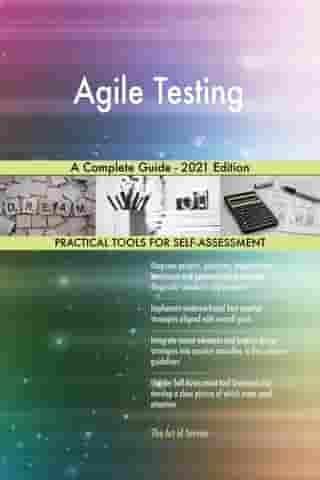 Agile Testing A Complete Guide - 2021 Edition by Gerardus Blokdyk