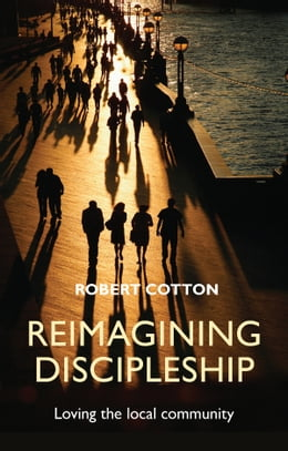 Book Reimagining Discipleship: Loving the local community by Robert Cotton
