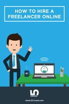 How To Hire A Freelancer Online: The essential guide to hiring online freelancers by 5Crowd Inc.