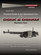 Practical Guide to the Operational Use of the DShK & DShKM Machine Gun by Erik Lawrence