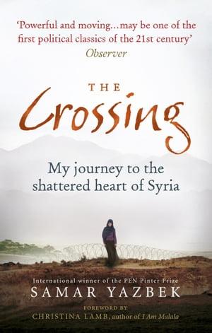 The Crossing My journey to the shattered heart of Syria