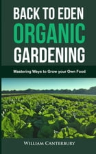 Back to Eden Organic Gardening: Mastering Ways to Grow your Own Food: Homesteading Freedom by William Canterbury