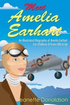 Meet Amelia Earhart: An Illustrated Biography of Amelia Earhart. For Children 8 Years Old & Up. by Jeanette Donaldson