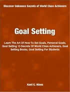 Goal Setting: Learn The Art Of How To Set Goals, Personal Goals, Goal Setting 13 Secrets Of World Class Achievers, by Kent G. Hines