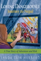 Loving Dangerously: Journey to Nepal. True Story of Adventure and Risk by Lynda Cain Hubbard