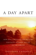 A Day Apart: How Jews, Christians, and Muslims Find Faith, Freedom, and Joy on the Sabbath by Christopher D Ringwald