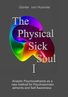 The Physical Sick Soul: Analytic Psychocatharsis as a new method for Psychosomatic ailments and Self-Awareness by Günter von Hummel