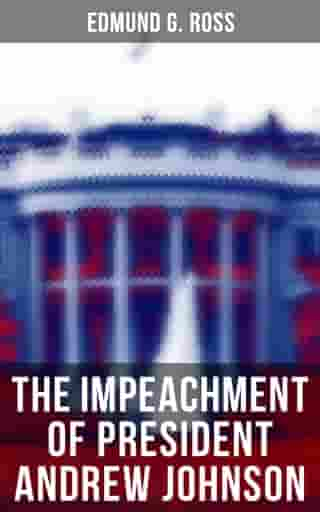 The Impeachment of President Andrew Johnson: History of the First Attempt to Impeach the President of the United States by Edmund G. Ross
